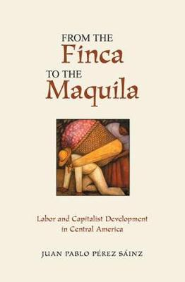 From The Finca To The Maquila: Labor And Capitalist Development In Central America (Paperback)