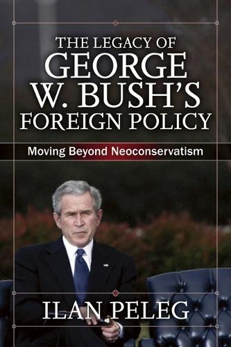 The Legacy of George W. Bush's Foreign Policy: Moving beyond Neoconservatism (Paperback)