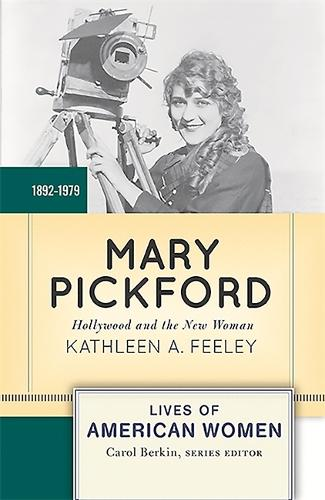 Mary Pickford: Hollywood and the New Woman - Lives of American Women (Paperback)