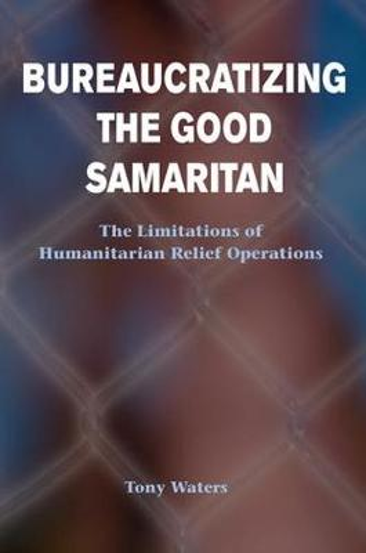 Bureaucratizing The Good Samaritan: The Limitations Of Humanitarian Relief Operations (Paperback)