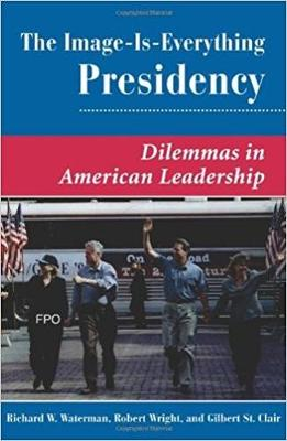 The Image Is Everything Presidency: Dilemmas In American Leadership (Paperback)