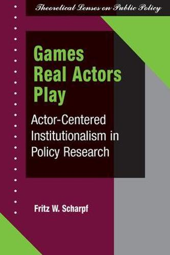 Games Real Actors Play: Actor-centered Institutionalism In Policy Research (Paperback)