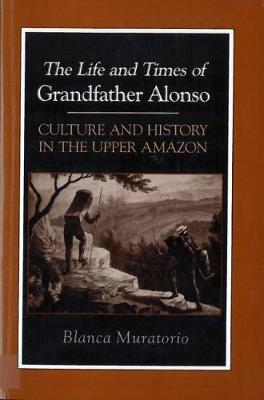 The Life and Times of Grandfather Alonso, Culture and History in the Upper Amazon - Hegemony & experience (Hardback)
