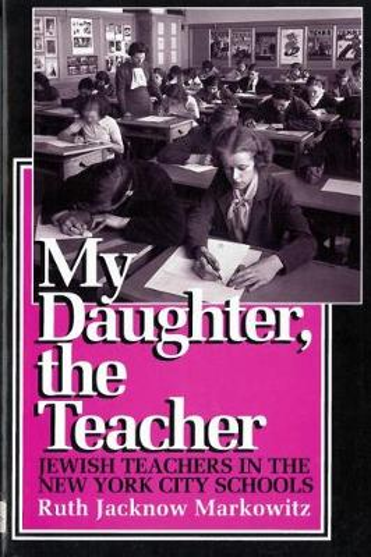 My Daughter, the Teacher: Jewish Teachers in the New York City Schools (Paperback)