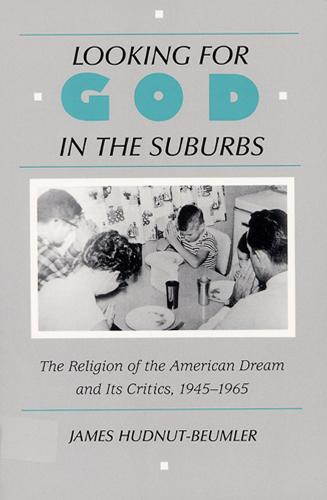 Looking for God in the Suburbs: The Religion of the American Dream and Its Critics, 1945-1965 (Paperback)