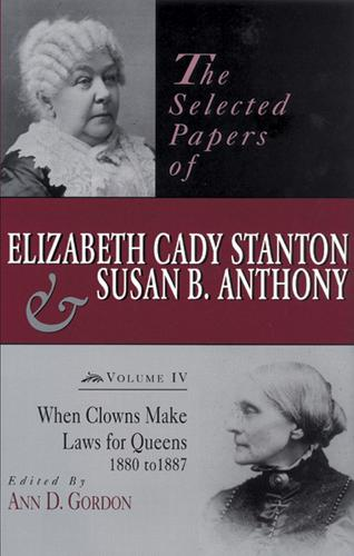 The Selected Papers of Elizabeth Cady Stanton and Susan B. Anthony: When Clowns Make Laws for Queens, 1880-1887 (Hardback)