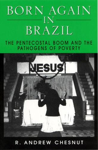 Born Again in Brazil: Pentecostal Boom and the Pathogens of Poverty (Paperback)