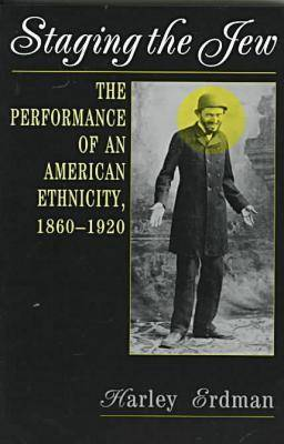 Staging the Jew: The Performance of an American Ethnicity, 1860-1920 (Paperback)