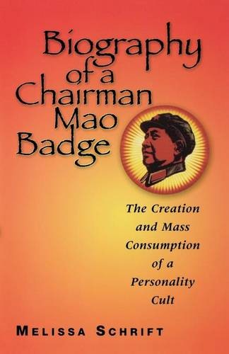 Biography of a Chairman Mao Badge: The Creation and Mass Consumption of a Personality Cult (Paperback)