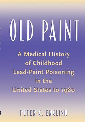 Old Paint: A Medical History of Childhood Lead-paint Poisoning in the United States to 1980 (Hardback)