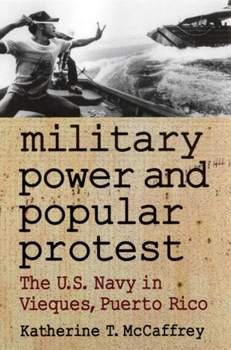 Military Power and Popular Protest: The U.S.Navy in Vieques, Puerto Rico (Paperback)