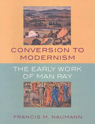 Conversion to Modernism: The Early Work of Man Ray (Paperback)