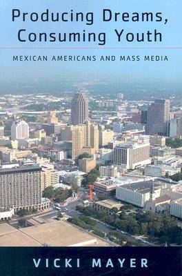 Producing Dreams, Consuming Youth: Mexican Americans and Mass Media (Paperback)