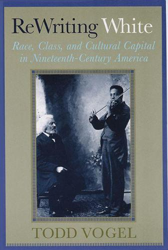 Rewriting White: Race, Class, and Cultural Capital in Nineteenth-Century America (Paperback)
