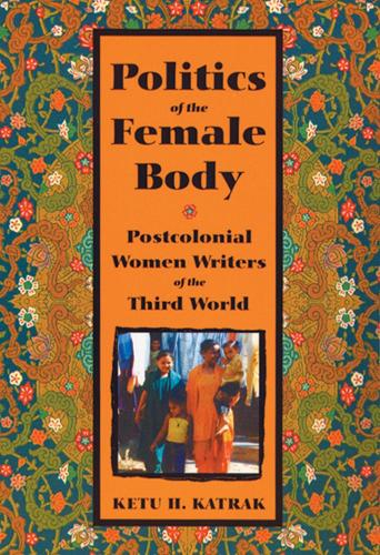 Politics of the Female Body: Postcolonial Women Writers of the Third World (Paperback)