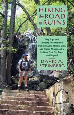 Hiking the Road to Ruins: Day Trips and Camping Adventures to Iron Mines, Old Military Sites, and Things Abandoned in the New York City Area... and Beyond (Paperback)