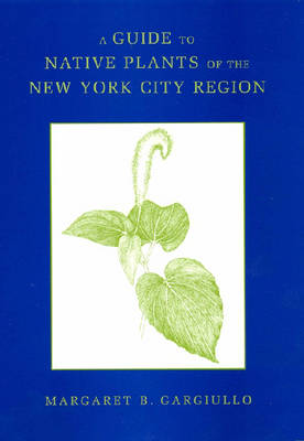 A Guide to Native Plants of the New York City Region (Hardback)