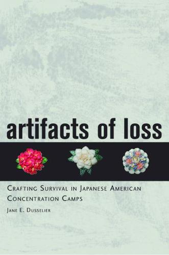 Artifacts of Loss: Crafting Survival in Japanese American Concentration Camps (Hardback)