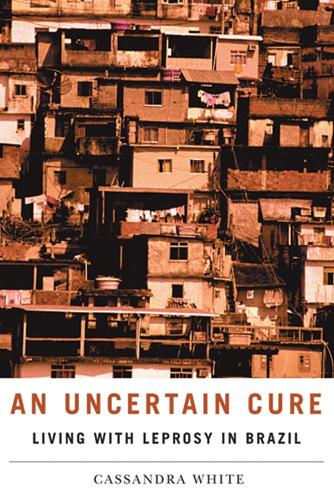 An Uncertain Cure: Living with Leprosy in Brazil - Studies in Medical Anthropology (Paperback)
