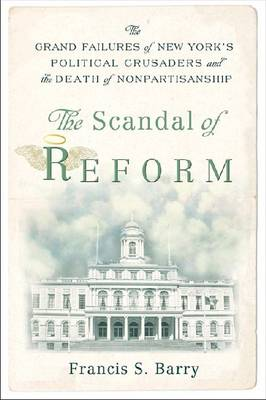 The Scandal of Reform: The Grand Failures of New York's Political Crusaders and the Death of Nonpartisanship (Hardback)