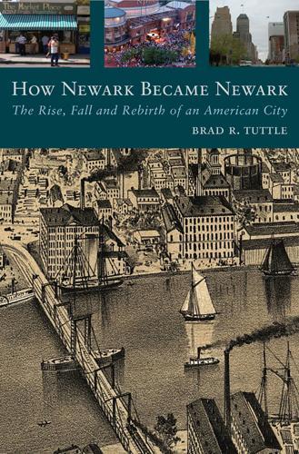 How Newark Became Newark: The Rise, Fall, and Rebirth of an American City (Hardback)