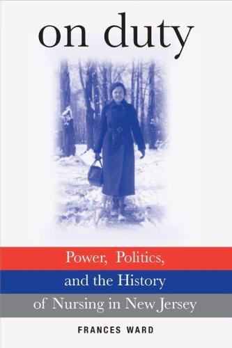 On Duty: Power, Politics, and the History of Nursing in New Jersey (Hardback)