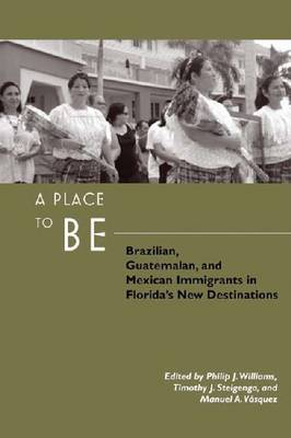 A Place to Be: Brazilian, Guatemalan, and Mexican Immigrants in Florida's New Destinations (Hardback)
