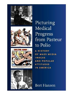 Picturing Medical Progress from Pasteur to Polio: A History of Mass Media Images and Popular Attitudes in America (Hardback)