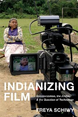 Indianizing Film: Decolonization, the Andes, and the Question of Technology (Hardback)