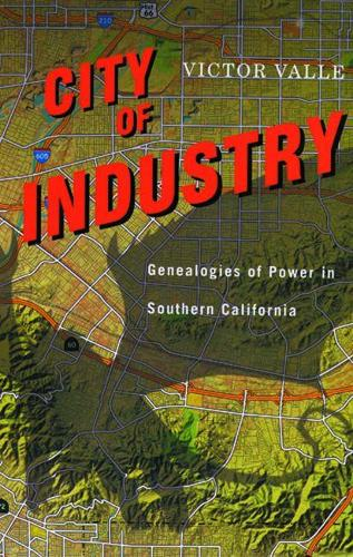 City of Industry: Genealogies of Power in Southern California (Hardback)