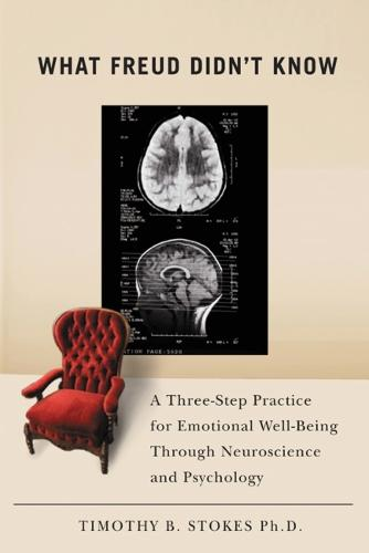 What Freud Didn't Know: A Three-step Practice for Emotional Well-being Through Neuroscience and Psychology (Hardback)