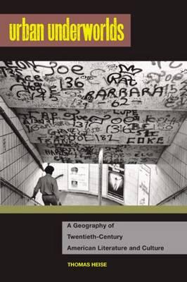Urban Underworlds: A Geography Of Twentieth-Century American Literature And Culture (Hardback)