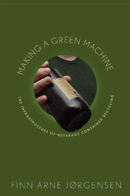 Making a Green Machine: The Infrastructure of Beverage Container Recycling (Hardback)