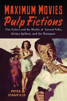 Maximum Movies - Pulp Fictions: Film Culture and the Worlds of Samuel Fuller, Mickey Spillane, and Jim Thompson (Hardback)