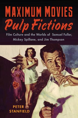 Maximum Movies - Pulp Fictions: Film Culture and the Worlds of Samuel Fuller, Mickey Spillane, and Jim Thompson (Paperback)