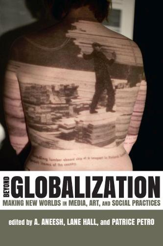 Beyond Globalization: Making New Worlds in Media, Art and Social Practices (Hardback)