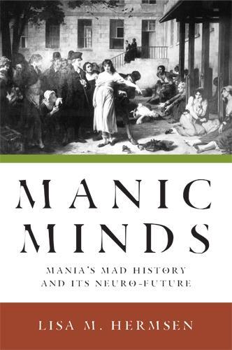 Manic Minds: Mania's Mad History and Its Neuro-Future (Hardback)