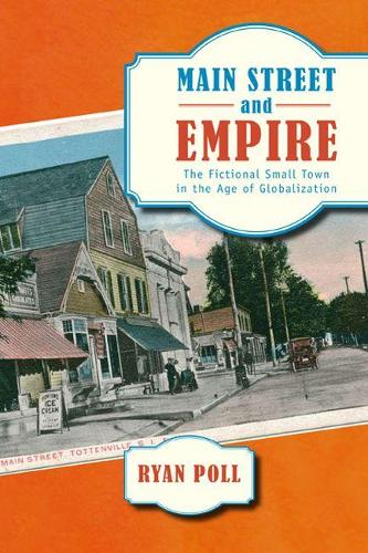 Main Street and Empire: The Fictional Small Town in the Age of Globalization - The American Literatures Initiative (Paperback)