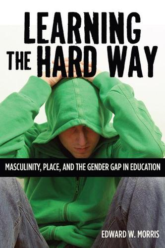 Learning the Hard Way: Masculinity, Place and the Gender Gap in Education (Hardback)