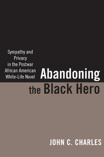 Abandoning the Black Hero: Sympathy and Privacy in the Postwar African American White-Life Novel (Hardback)