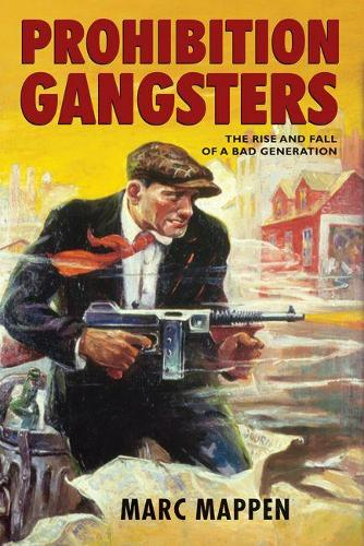 Prohibition Gangsters: The Rise and Fall of a Bad Generation (Hardback)