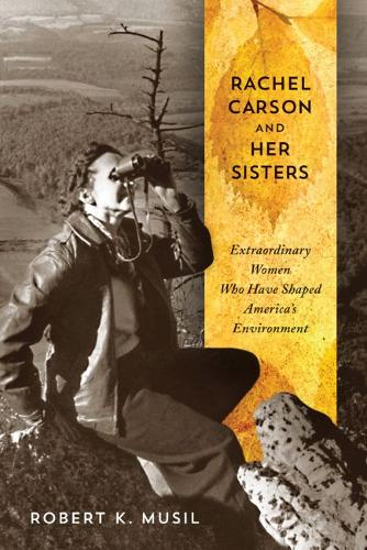 Rachel Carson and Her Sisters: Extraordinary Women Who Have Shaped America's Environment (Hardback)