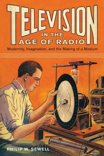 Television in the Age of Radio: Modernity, Imagination, and the Making of a Medium (Hardback)