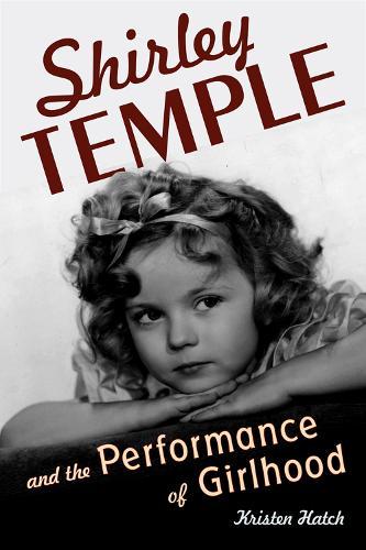 Shirley Temple and the Performance of Girlhood (Hardback)