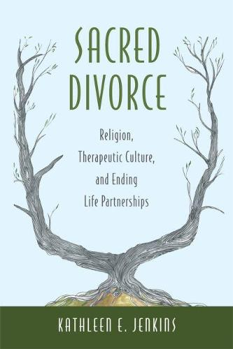Sacred Divorce: Religion, Therapeutic Culture, and Ending Life Partnerships (Hardback)