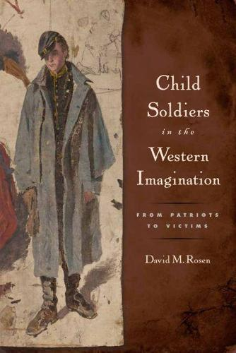 Child Soldiers in the Western Imagination: From Patriots to Victims - Series in Childhood Studies (Hardback)