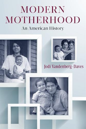 Modern Motherhood: An American History (Paperback)