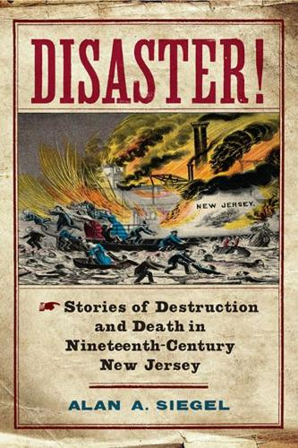 Disaster!: Stories of Destruction and Death in Nineteenth-Century New Jersey - Rivergate Regionals Collection (Hardback)