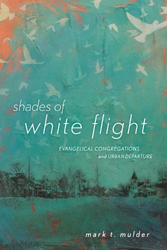 Shades of White Flight: Evangelical Congregations and Urban Departure (Hardback)