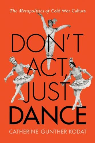 Don't Act, Just Dance: The Metapolitics of Cold War Culture (Hardback)